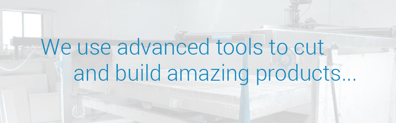 We use advanced tools to cut and build amazing products.